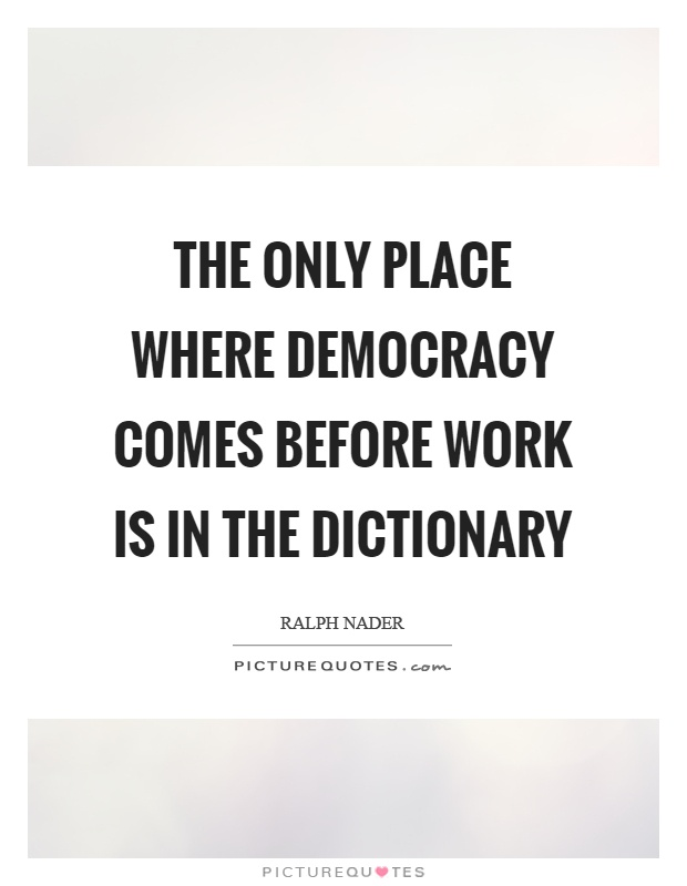 The only place where democracy comes before work is in the dictionary Picture Quote #1