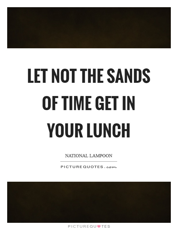 Let not the sands of time get in your lunch Picture Quote #1
