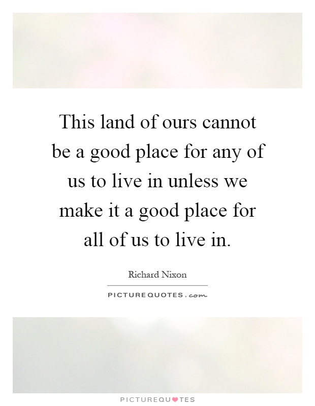 This land of ours cannot be a good place for any of us to for Good place to live