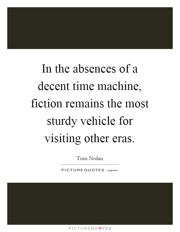 In the absences of a decent time machine, fiction remains the most sturdy vehicle for visiting other eras Picture Quote #1