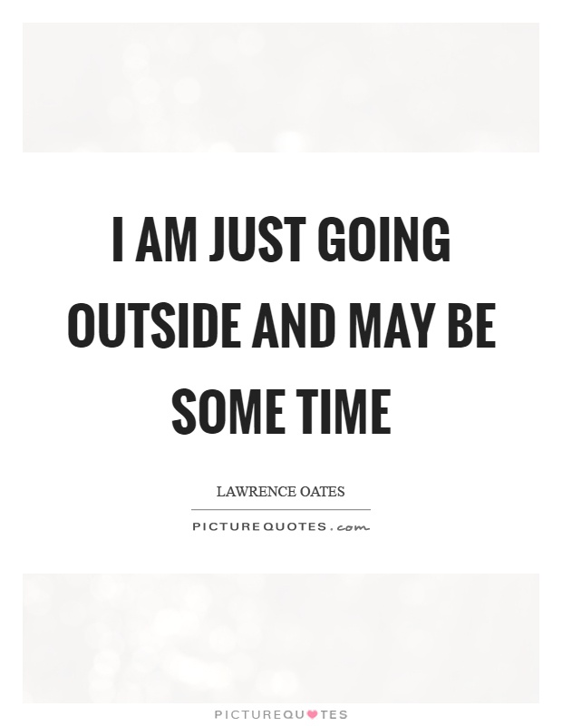 I am just going outside and may be some time Picture Quote #1