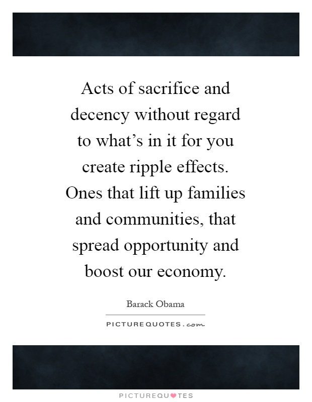Acts of sacrifice and decency without regard to what's in it for you create ripple effects. Ones that lift up families and communities, that spread opportunity and boost our economy Picture Quote #1