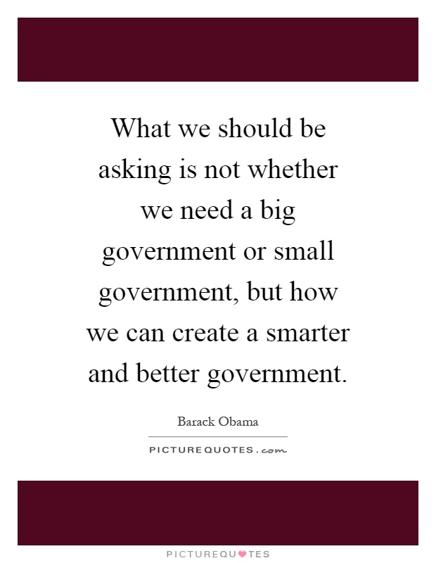 What we should be asking is not whether we need a big government or small government, but how we can create a smarter and better government Picture Quote #1