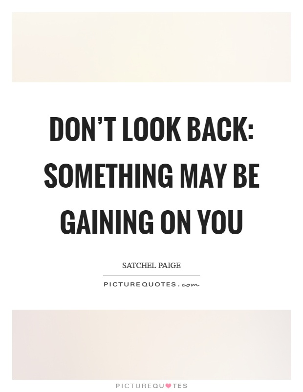 Don't look back: Something may be gaining on you Picture Quote #1