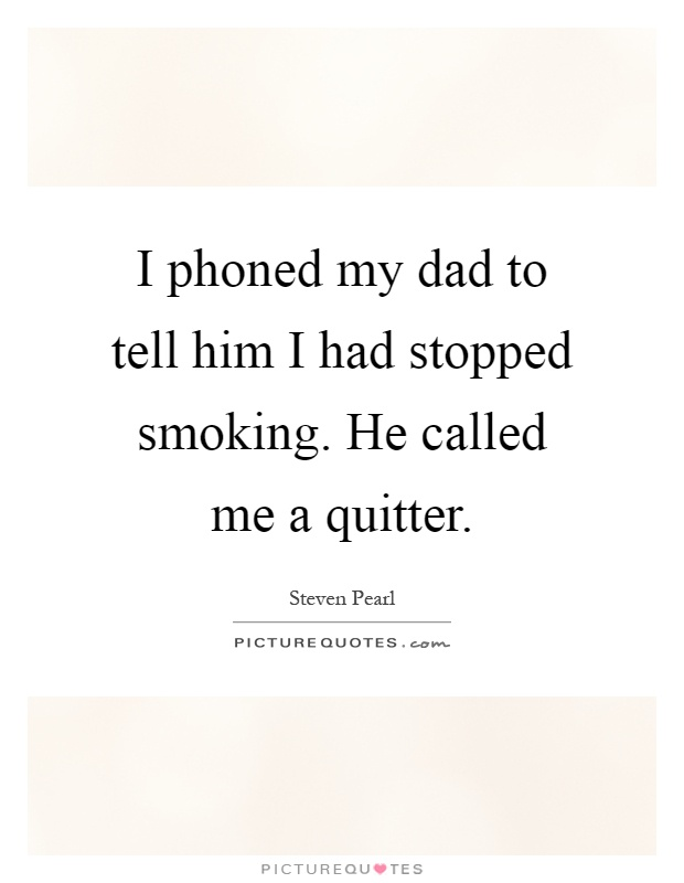 I phoned my dad to tell him I had stopped smoking. He called me a quitter Picture Quote #1