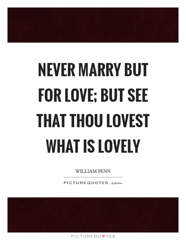 Never marry but for love; but see that thou lovest what is lovely Picture Quote #1