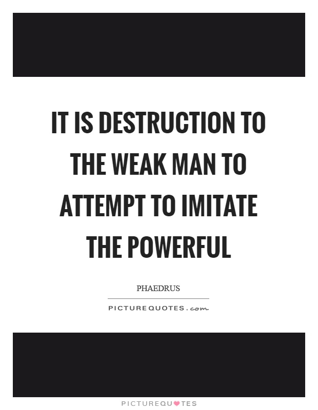 It is destruction to the weak man to attempt to imitate the powerful Picture Quote #1