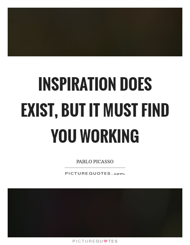 Inspiration does exist, but it must find you working Picture Quote #1