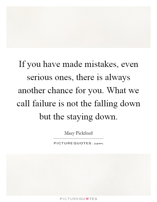 If you have made mistakes, even serious ones, there is always another chance for you. What we call failure is not the falling down but the staying down Picture Quote #1