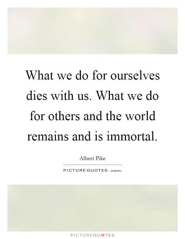 What we do for ourselves dies with us. What we do for others and the world remains and is immortal Picture Quote #1