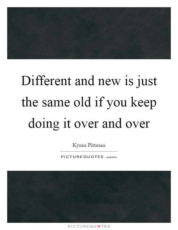 Different and new is just the same old if you keep doing it over and over Picture Quote #1