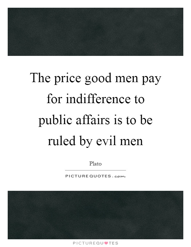The price good men pay for indifference to public affairs is to be ruled by evil men Picture Quote #1