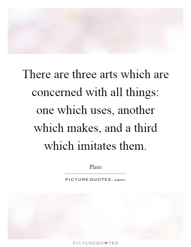 There are three arts which are concerned with all things: one which uses, another which makes, and a third which imitates them Picture Quote #1