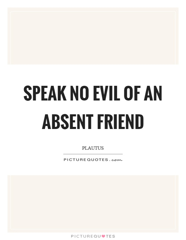 Speak no evil of an absent friend Picture Quote #1