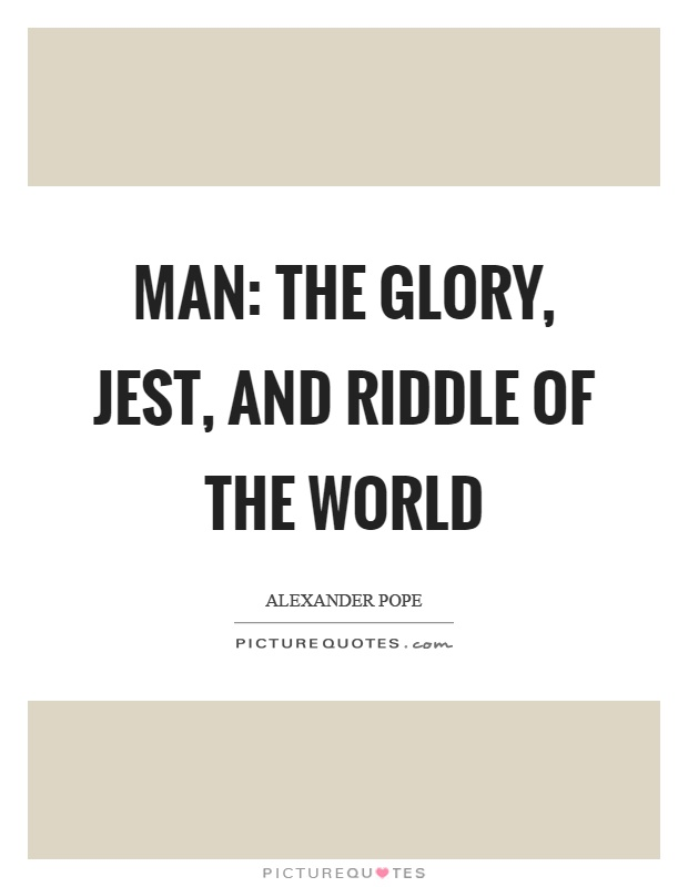 Man: The glory, jest, and riddle of the world Picture Quote #1