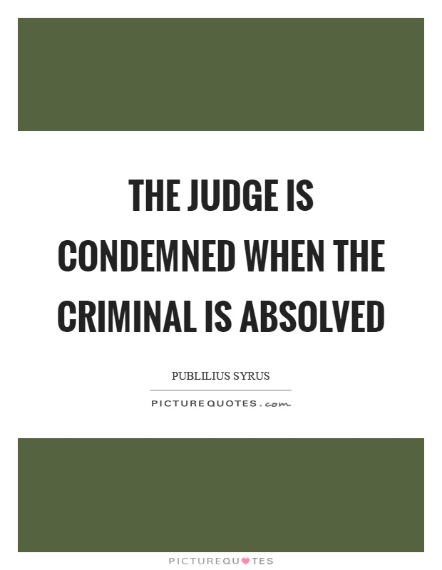 The judge is condemned when the criminal is absolved Picture Quote #1