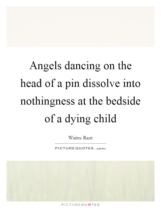 Angels dancing on the head of a pin dissolve into nothingness at the bedside of a dying child Picture Quote #1