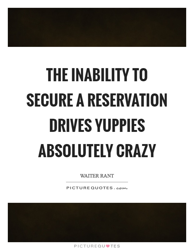 The inability to secure a reservation drives yuppies absolutely crazy Picture Quote #1