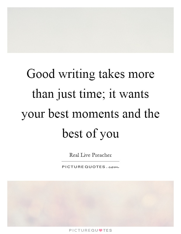 Good writing takes more than just time; it wants your best moments and the best of you Picture Quote #1