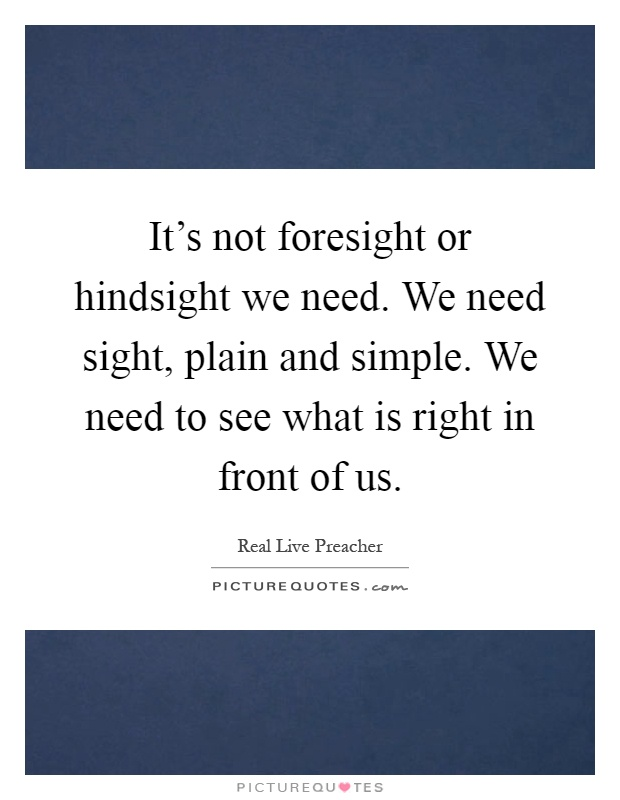 It's not foresight or hindsight we need. We need sight, plain and simple. We need to see what is right in front of us Picture Quote #1