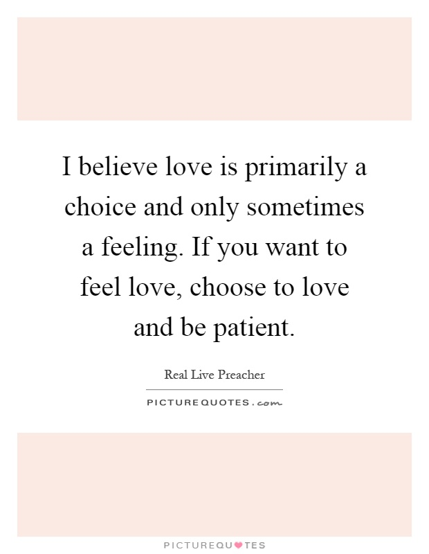 I believe love is primarily a choice and only sometimes a feeling. If you want to feel love, choose to love and be patient Picture Quote #1
