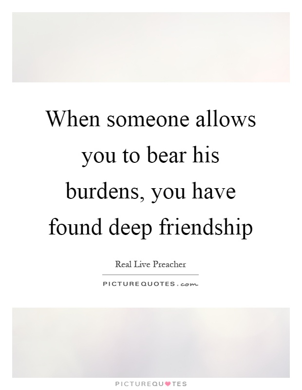 When someone allows you to bear his burdens, you have found deep friendship Picture Quote #1