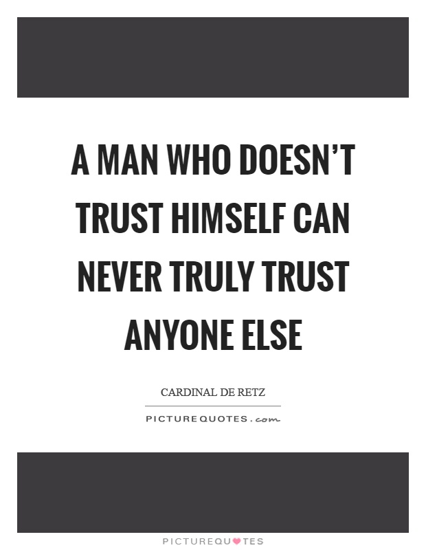 A man who doesn't trust himself can never truly trust anyone else Picture Quote #1