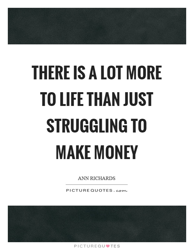 There is a lot more to life than just struggling to make money Picture Quote #1