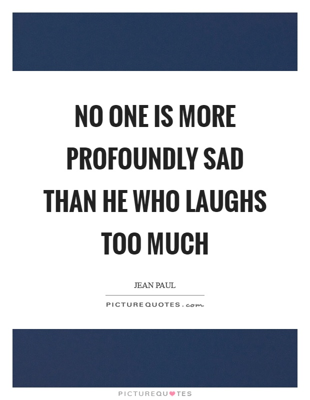 No one is more profoundly sad than he who laughs too much Picture Quote #1