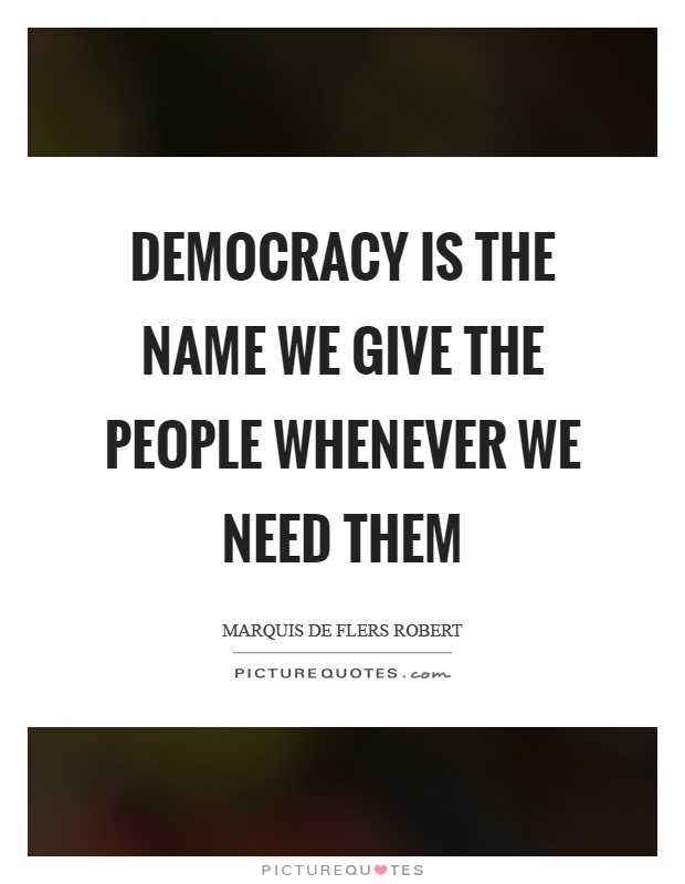 Democracy is the name we give the people whenever we need them Picture Quote #1