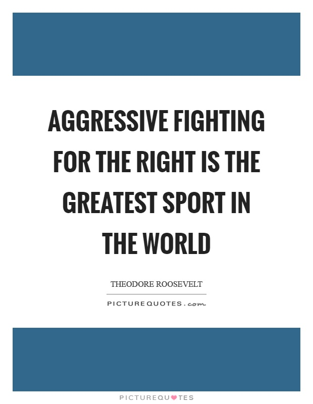 Aggressive fighting for the right is the greatest sport in the world Picture Quote #1