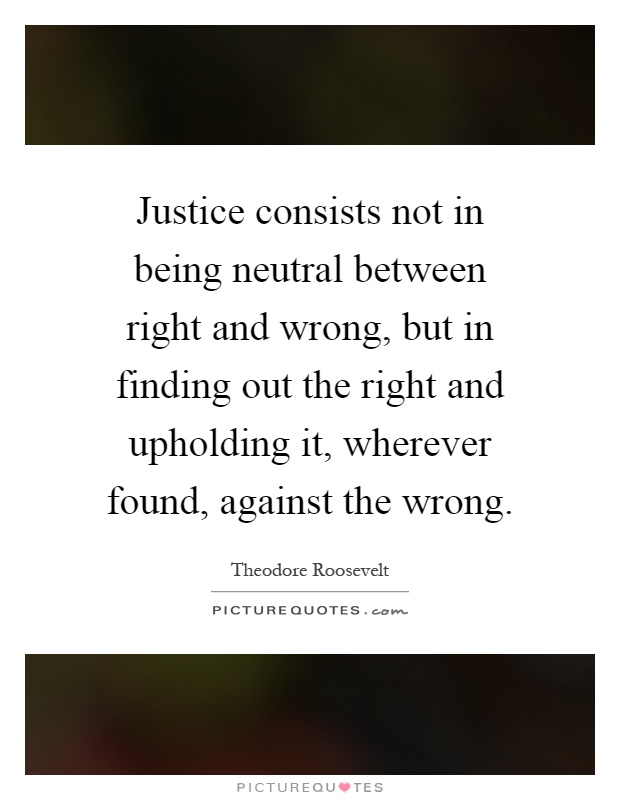 Justice consists not in being neutral between right and wrong, but in finding out the right and upholding it, wherever found, against the wrong Picture Quote #1