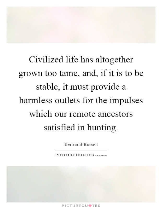 Civilized life has altogether grown too tame, and, if it is to be stable, it must provide a harmless outlets for the impulses which our remote ancestors satisfied in hunting Picture Quote #1