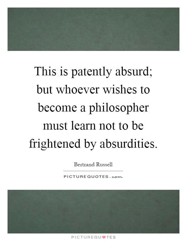 This is patently absurd; but whoever wishes to become a philosopher must learn not to be frightened by absurdities Picture Quote #1