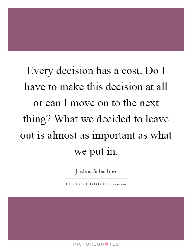 Every decision has a cost. Do I have to make this decision at all or can I move on to the next thing? What we decided to leave out is almost as important as what we put in Picture Quote #1