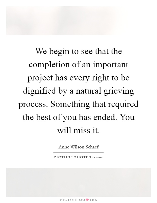 We begin to see that the completion of an important project has every right to be dignified by a natural grieving process. Something that required the best of you has ended. You will miss it Picture Quote #1