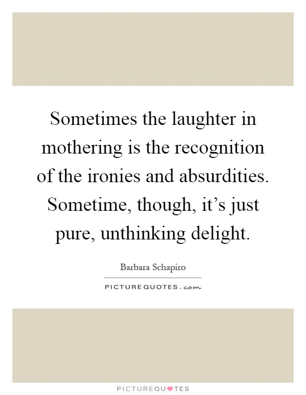 Sometimes the laughter in mothering is the recognition of the ironies and absurdities. Sometime, though, it's just pure, unthinking delight Picture Quote #1