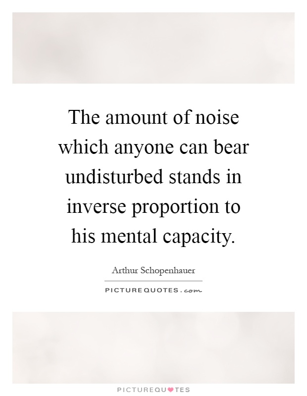 The amount of noise which anyone can bear undisturbed stands in inverse proportion to his mental capacity Picture Quote #1