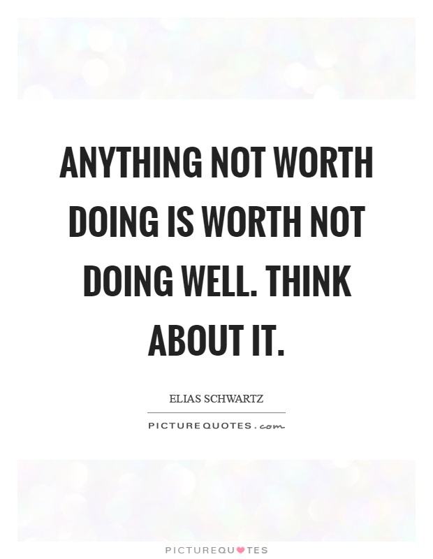Anything not worth doing is worth not doing well. Think about it Picture Quote #1