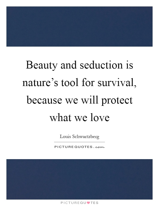 Beauty and seduction is nature's tool for survival, because we will protect what we love Picture Quote #1