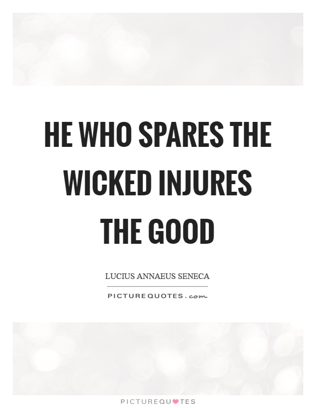 He who spares the wicked injures the good Picture Quote #1