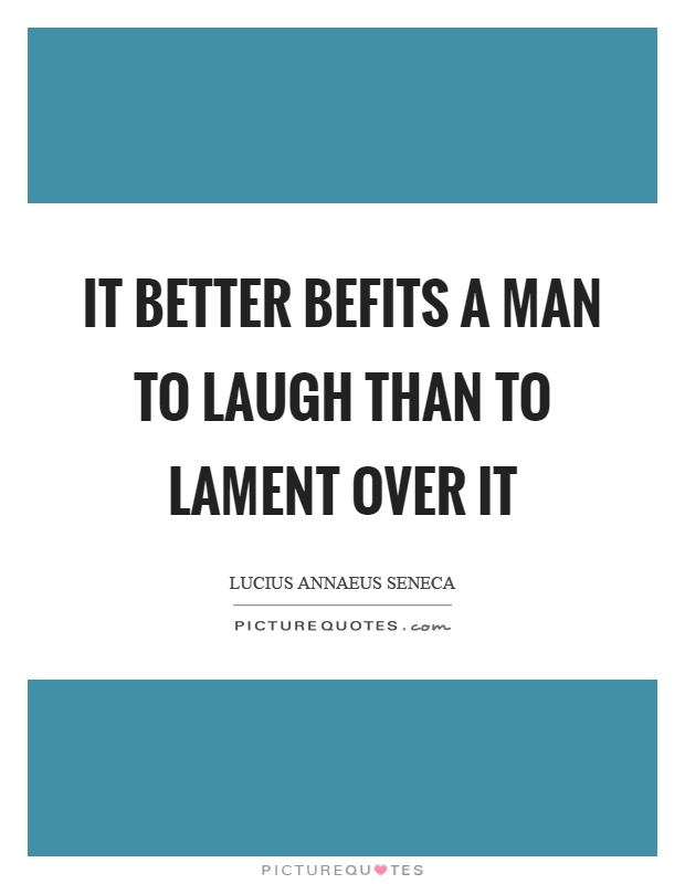 It better befits a man to laugh than to lament over it Picture Quote #1