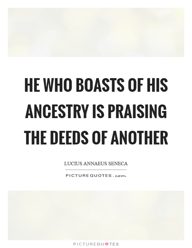 He who boasts of his ancestry is praising the deeds of another Picture Quote #1