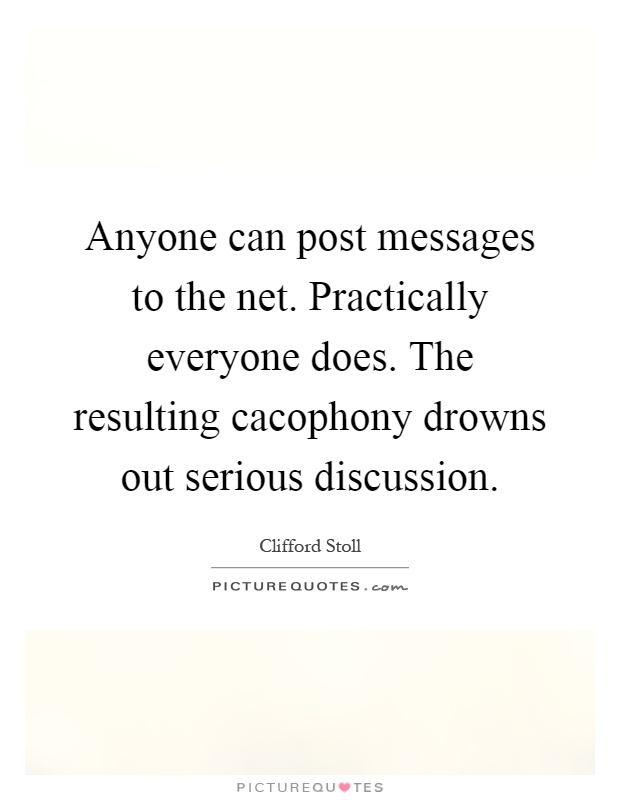 Anyone can post messages to the net. Practically everyone does. The resulting cacophony drowns out serious discussion Picture Quote #1