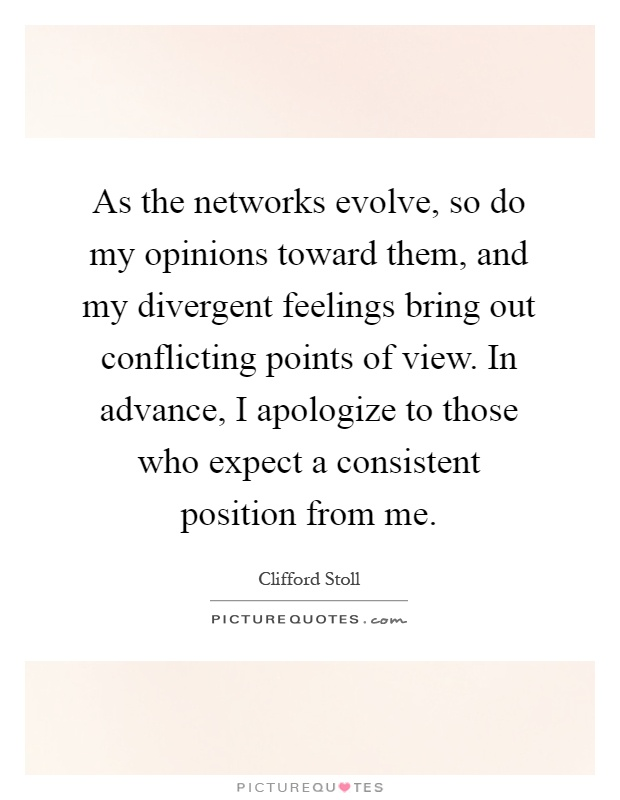 As the networks evolve, so do my opinions toward them, and my divergent feelings bring out conflicting points of view. In advance, I apologize to those who expect a consistent position from me Picture Quote #1
