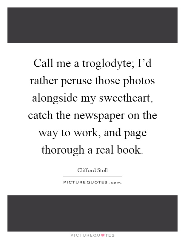 Call me a troglodyte; I'd rather peruse those photos alongside my sweetheart, catch the newspaper on the way to work, and page thorough a real book Picture Quote #1