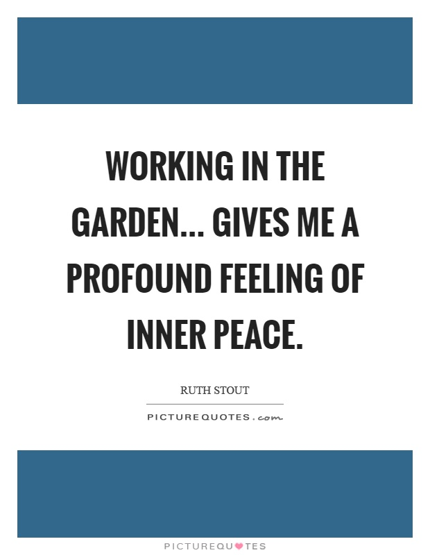 Working in the garden... Gives me a profound feeling of inner peace Picture Quote #1