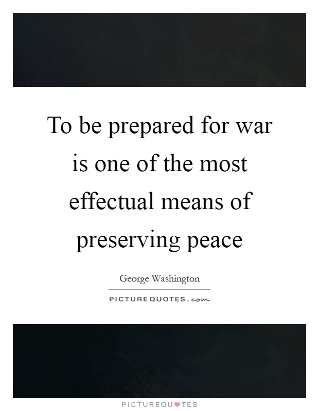 To be prepared for war is one of the most effectual means of preserving peace Picture Quote #1