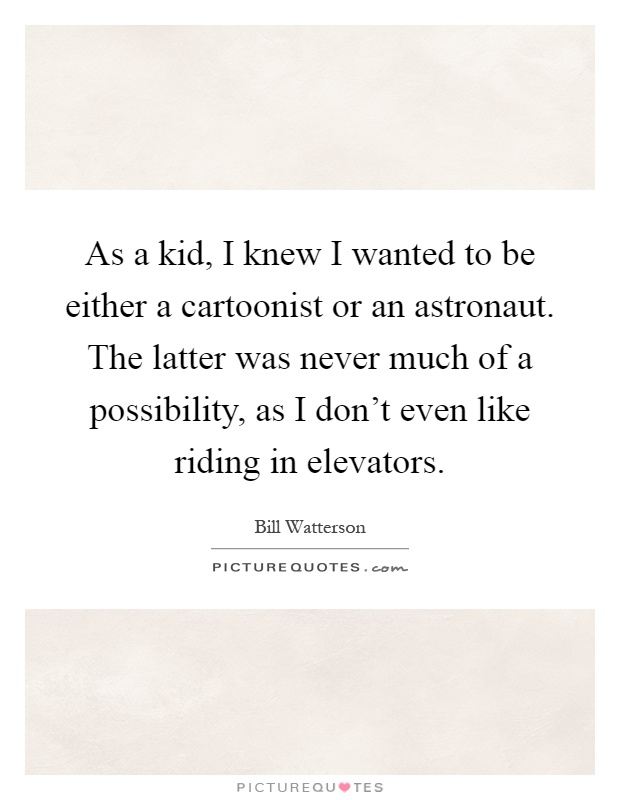 As a kid, I knew I wanted to be either a cartoonist or an astronaut. The latter was never much of a possibility, as I don't even like riding in elevators Picture Quote #1