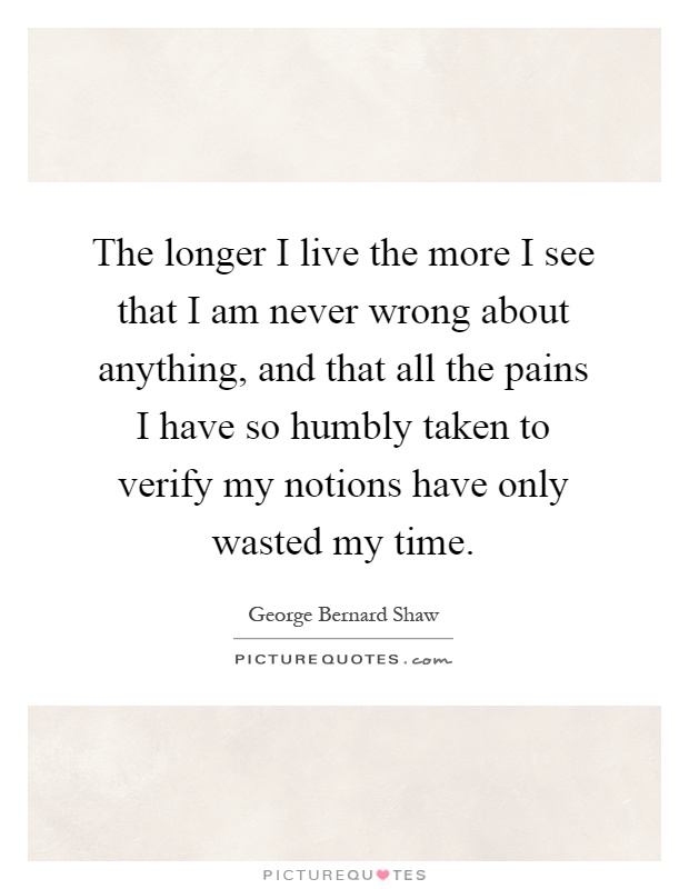 The longer I live the more I see that I am never wrong about anything, and that all the pains I have so humbly taken to verify my notions have only wasted my time Picture Quote #1